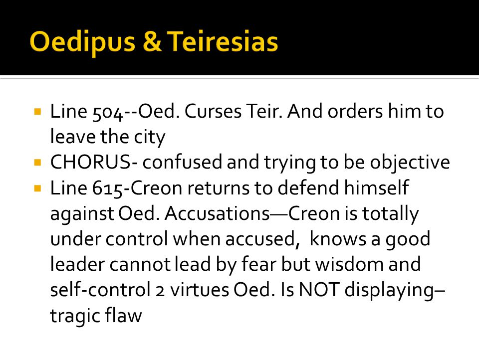  Line 504--Oed. Curses Teir. And orders him to leave the city  CHORUS- confused and trying to be objective  Line 615-Creon returns to defend himsel