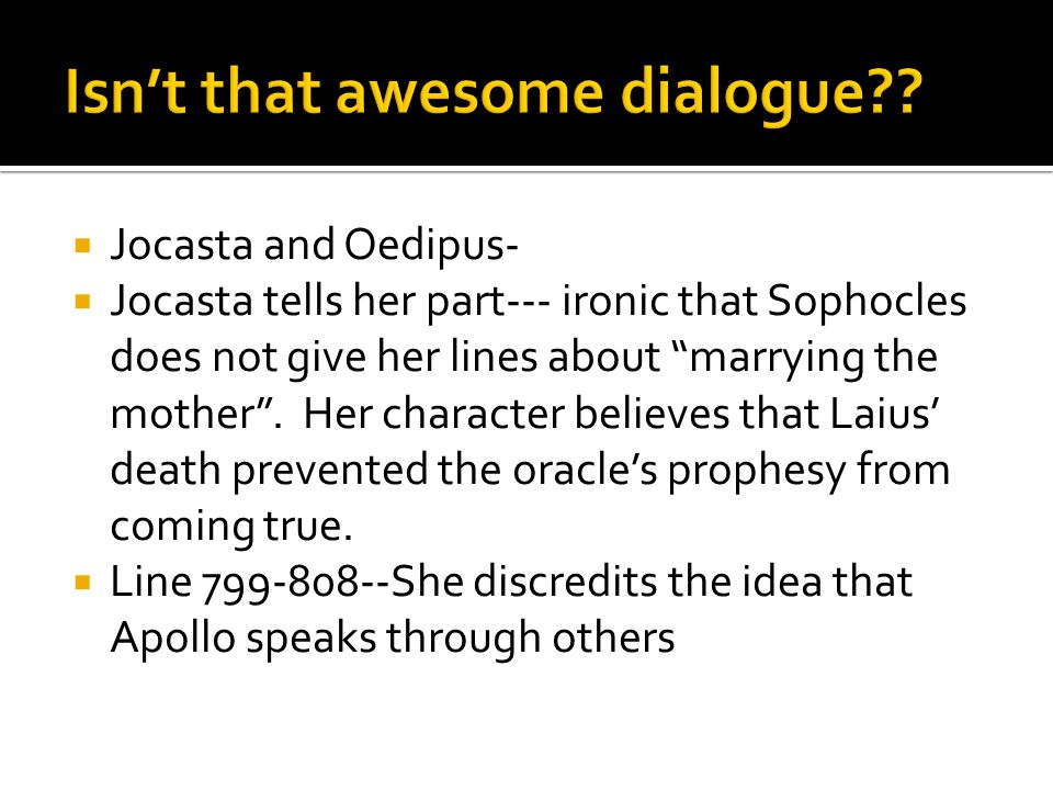  Jocasta and Oedipus-  Jocasta tells her part--- ironic that Sophocles does not give her lines about marrying the mother .