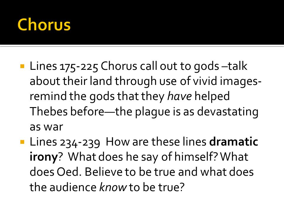  Lines 175-225 Chorus call out to gods –talk about their land through use of vivid images- remind the gods that they have helped Thebes before—the plague is as devastating as war  Lines 234-239 How are these lines dramatic irony.