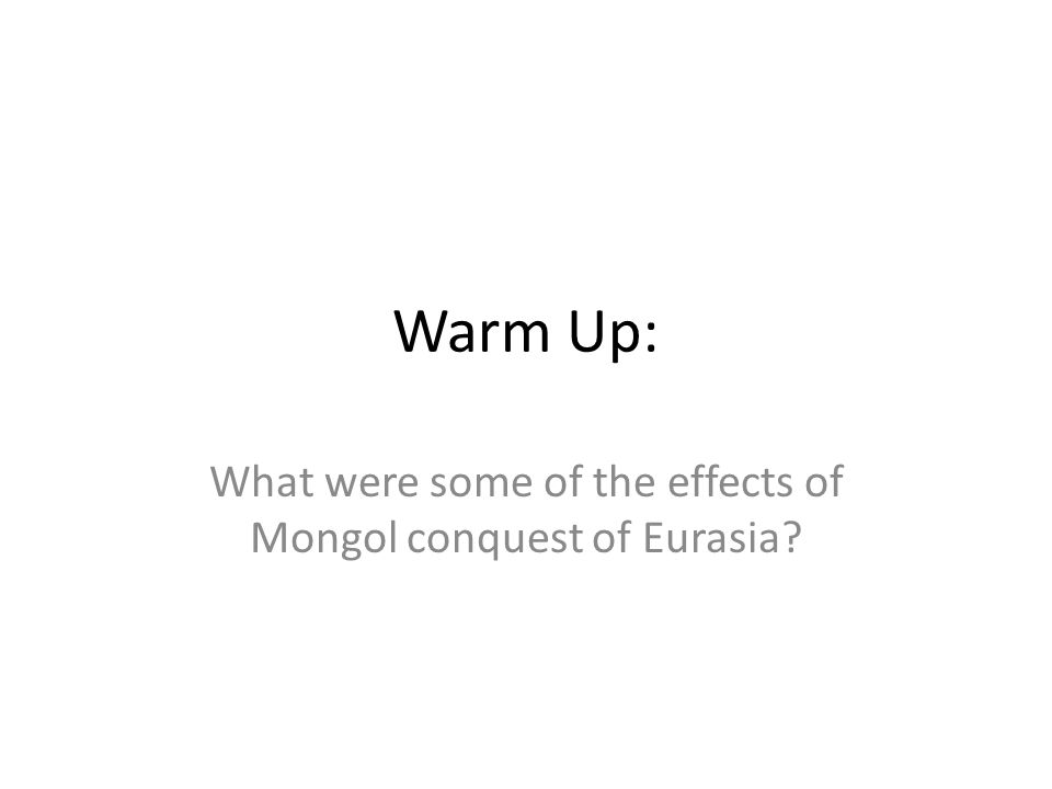 Warm Up: What were some of the effects of Mongol conquest of Eurasia?