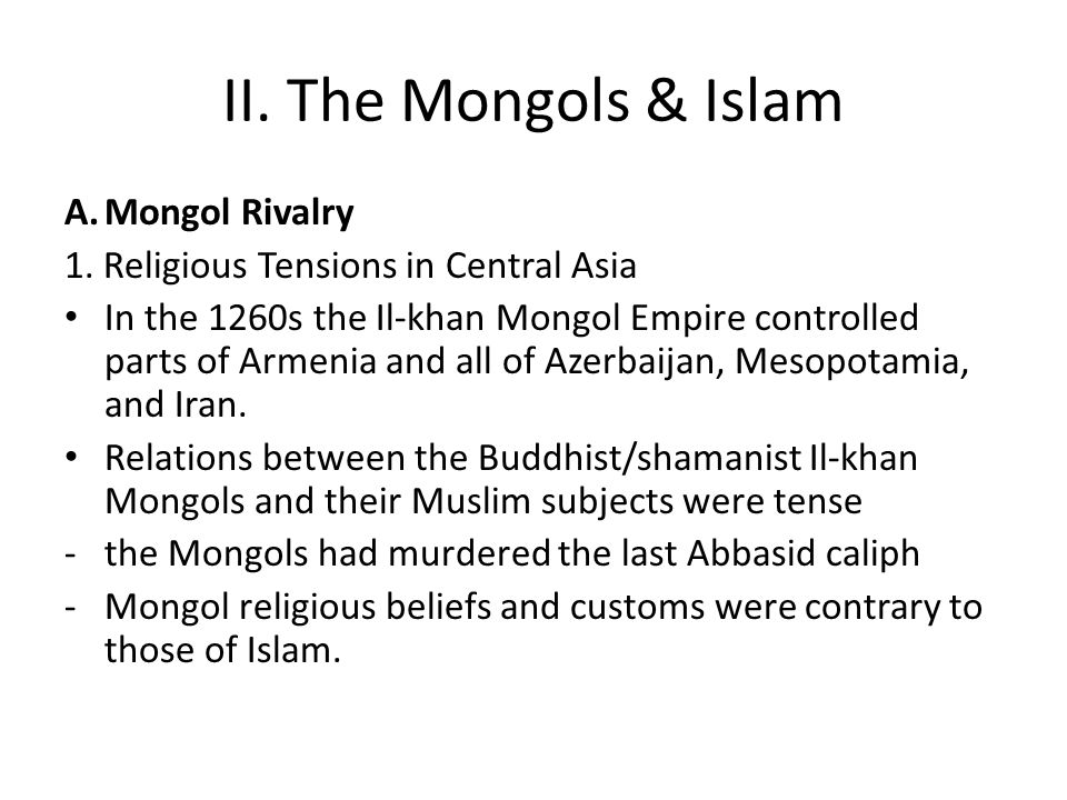 II. The Mongols & Islam A.Mongol Rivalry 1. Religious Tensions in Central Asia In the 1260s the Il-khan Mongol Empire controlled parts of Armenia and