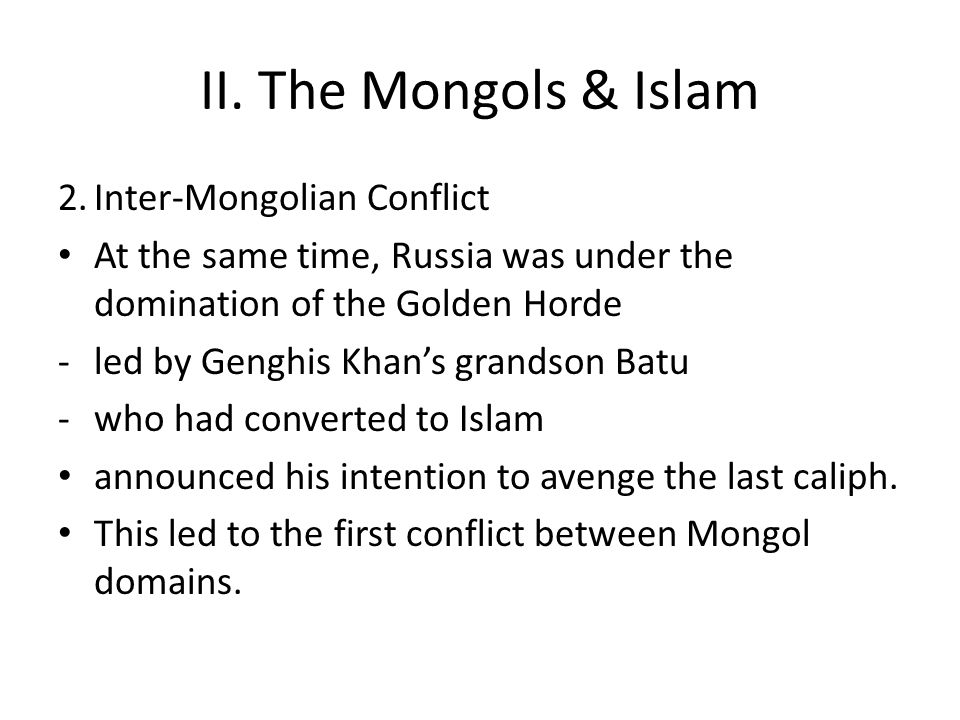 II. The Mongols & Islam 2.Inter-Mongolian Conflict At the same time, Russia was under the domination of the Golden Horde -led by Genghis Khan's grands