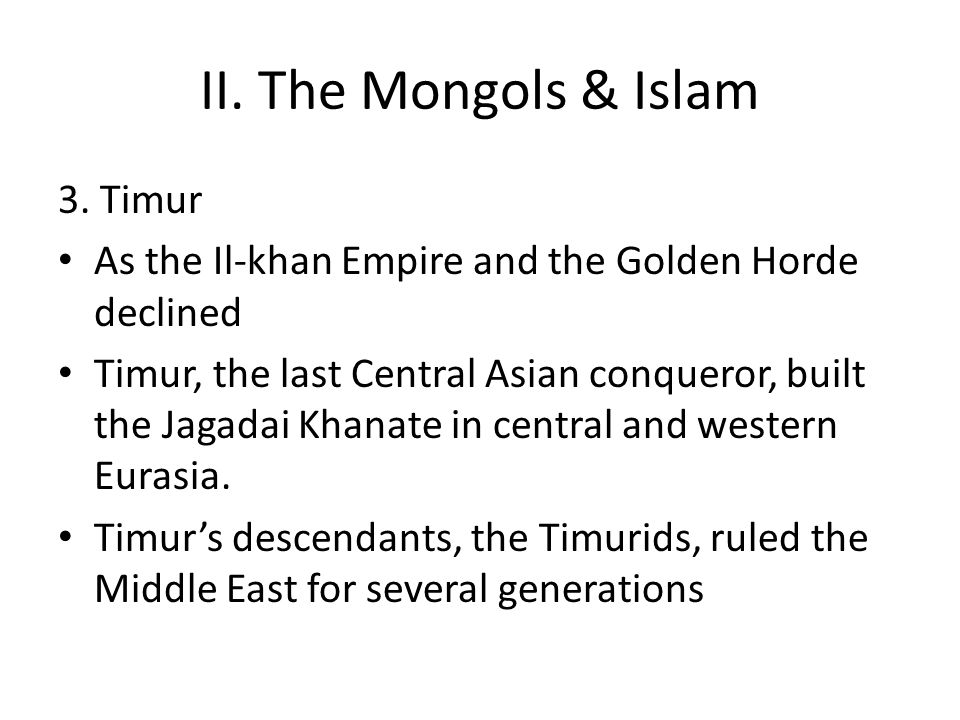 II. The Mongols & Islam 3. Timur As the Il-khan Empire and the Golden Horde declined Timur, the last Central Asian conqueror, built the Jagadai Khanat