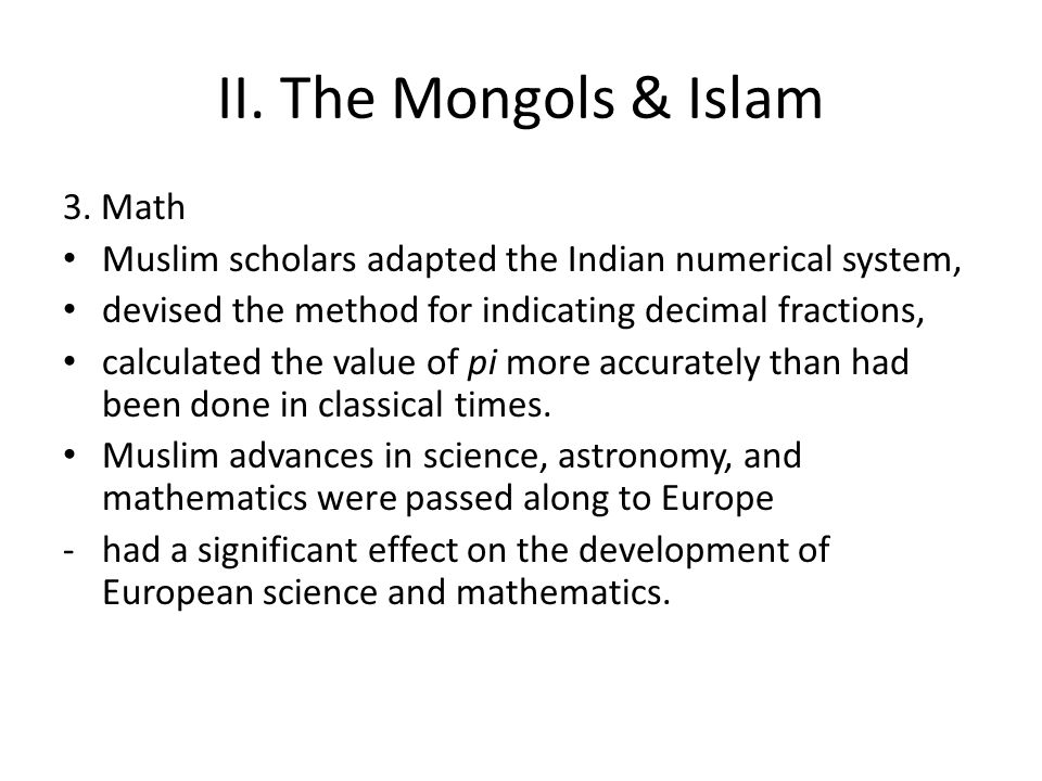 II. The Mongols & Islam 3. Math Muslim scholars adapted the Indian numerical system, devised the method for indicating decimal fractions, calculated t