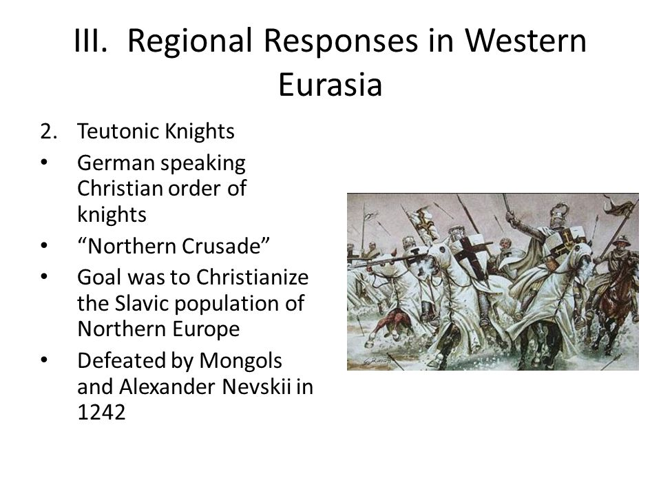 """III. Regional Responses in Western Eurasia 2.Teutonic Knights German speaking Christian order of knights """"Northern Crusade"""" Goal was to Christianize t"""