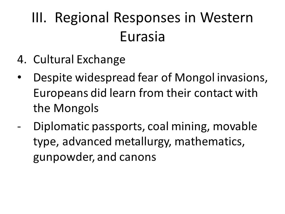 III. Regional Responses in Western Eurasia 4.Cultural Exchange Despite widespread fear of Mongol invasions, Europeans did learn from their contact wit