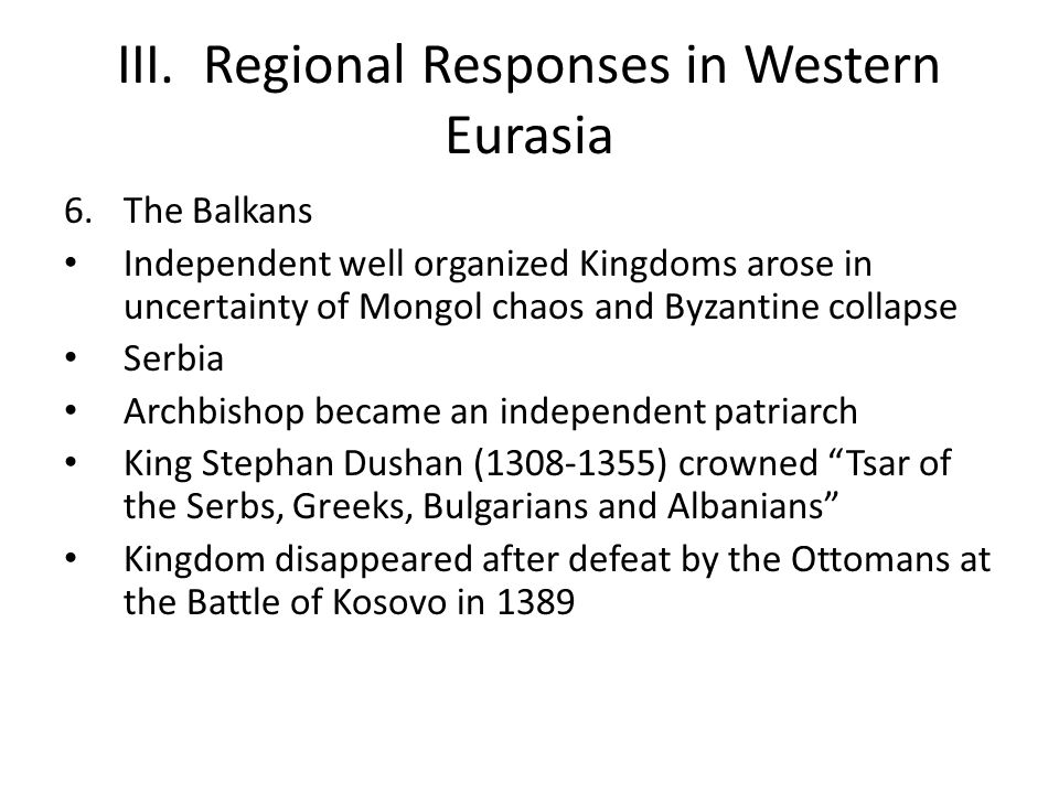 III. Regional Responses in Western Eurasia 6.The Balkans Independent well organized Kingdoms arose in uncertainty of Mongol chaos and Byzantine collap