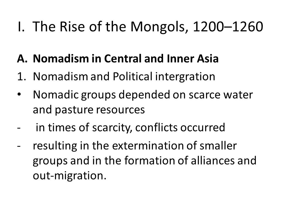I. The Rise of the Mongols, 1200–1260 A.Nomadism in Central and Inner Asia 1.Nomadism and Political intergration Nomadic groups depended on scarce wat