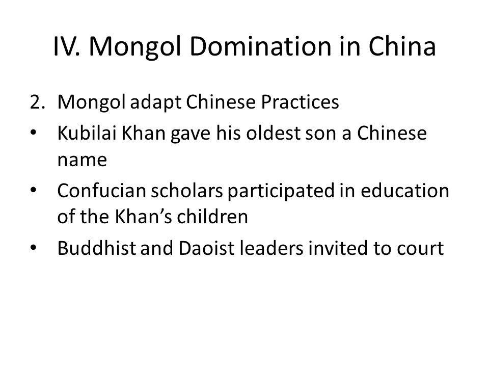 IV. Mongol Domination in China 2.Mongol adapt Chinese Practices Kubilai Khan gave his oldest son a Chinese name Confucian scholars participated in edu