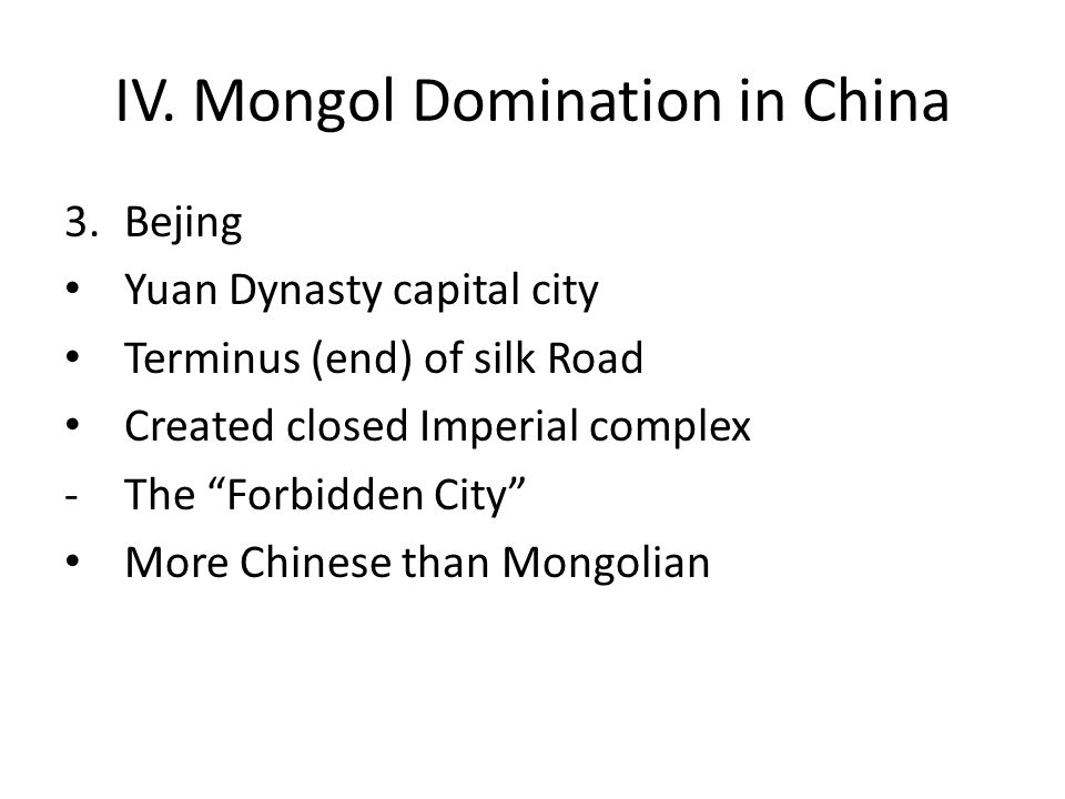 """IV. Mongol Domination in China 3.Bejing Yuan Dynasty capital city Terminus (end) of silk Road Created closed Imperial complex -The """"Forbidden City"""" Mo"""