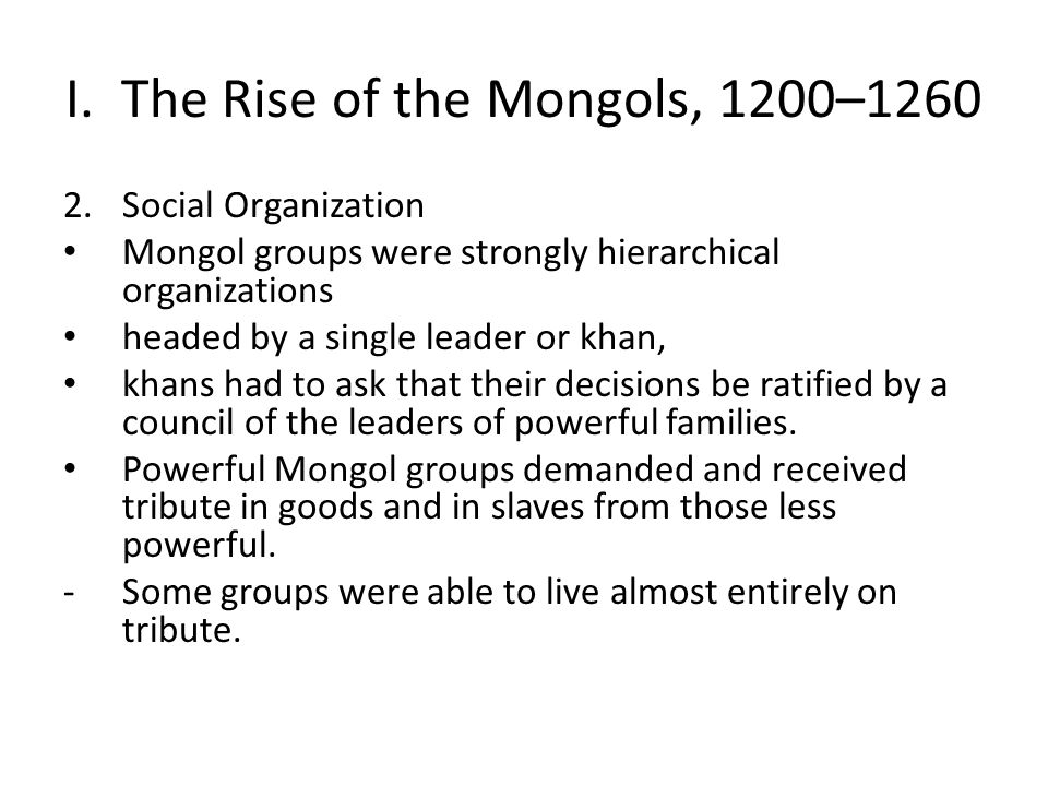 I. The Rise of the Mongols, 1200–1260 2.Social Organization Mongol groups were strongly hierarchical organizations headed by a single leader or khan,