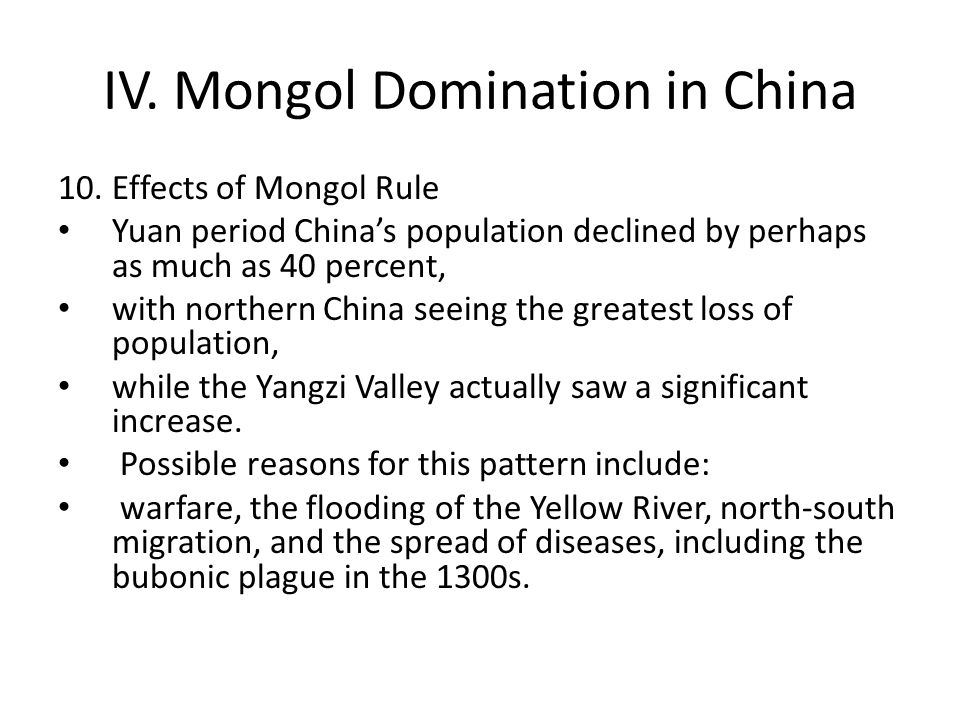 IV. Mongol Domination in China 10.Effects of Mongol Rule Yuan period China's population declined by perhaps as much as 40 percent, with northern China