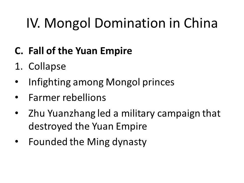 IV. Mongol Domination in China C.Fall of the Yuan Empire 1.Collapse Infighting among Mongol princes Farmer rebellions Zhu Yuanzhang led a military cam