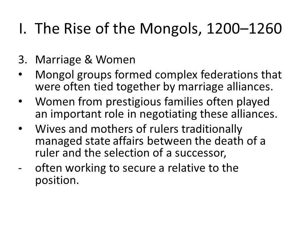 I. The Rise of the Mongols, 1200–1260 3.Marriage & Women Mongol groups formed complex federations that were often tied together by marriage alliances.