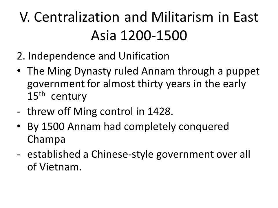 V. Centralization and Militarism in East Asia 1200-1500 2. Independence and Unification The Ming Dynasty ruled Annam through a puppet government for a