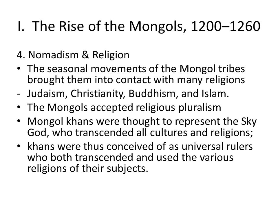 I. The Rise of the Mongols, 1200–1260 4. Nomadism & Religion The seasonal movements of the Mongol tribes brought them into contact with many religions