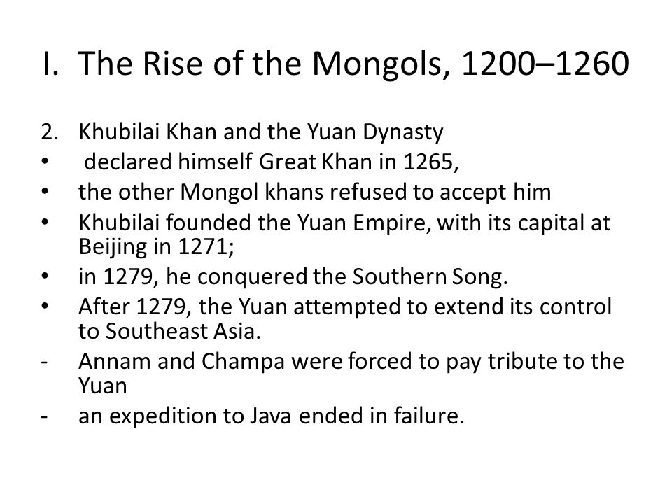I. The Rise of the Mongols, 1200–1260 2.Khubilai Khan and the Yuan Dynasty declared himself Great Khan in 1265, the other Mongol khans refused to acce