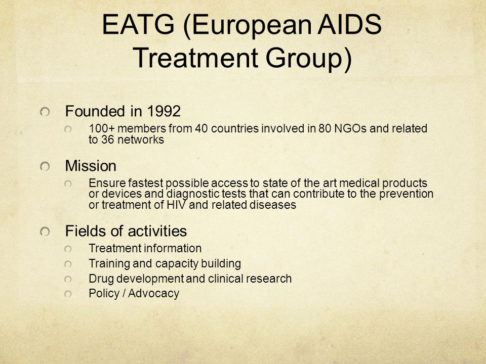 EATG (European AIDS Treatment Group) Founded in 1992 100+ members from 40 countries involved in 80 NGOs and related to 36 networks Mission Ensure fastest possible access to state of the art medical products or devices and diagnostic tests that can contribute to the prevention or treatment of HIV and related diseases Fields of activities Treatment information Training and capacity building Drug development and clinical research Policy / Advocacy