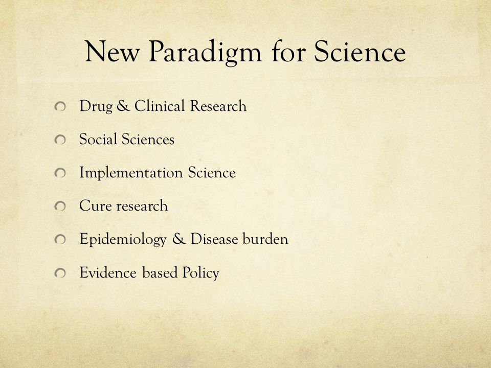 New Paradigm for Science Drug & Clinical Research Social Sciences Implementation Science Cure research Epidemiology & Disease burden Evidence based Policy