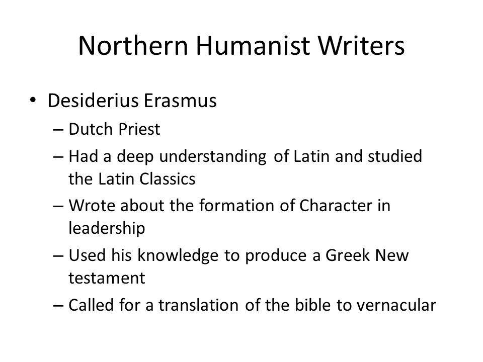 Northern Humanist Writers Desiderius Erasmus – Dutch Priest – Had a deep understanding of Latin and studied the Latin Classics – Wrote about the forma