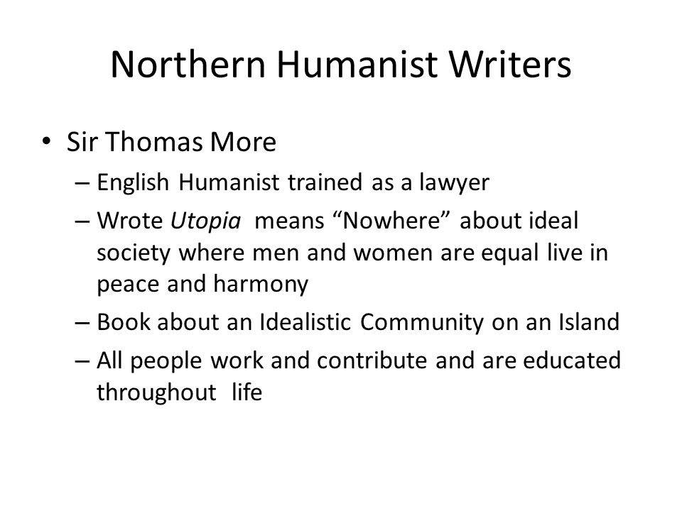 Northern Humanist Writers Sir Thomas More – English Humanist trained as a lawyer – Wrote Utopia means Nowhere about ideal society where men and women are equal live in peace and harmony – Book about an Idealistic Community on an Island – All people work and contribute and are educated throughout life