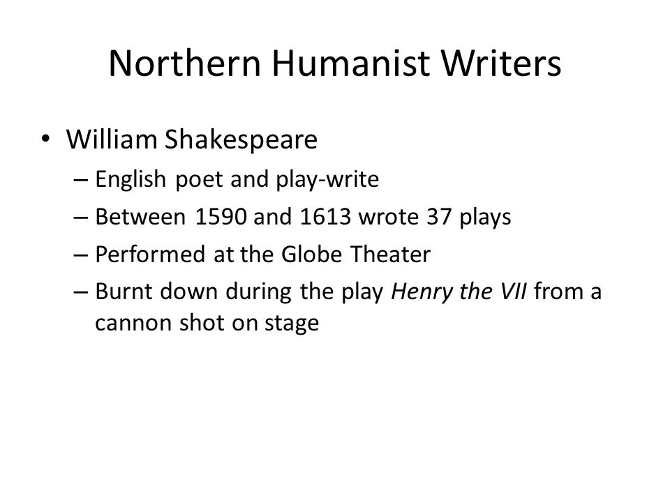 Northern Humanist Writers William Shakespeare – English poet and play-write – Between 1590 and 1613 wrote 37 plays – Performed at the Globe Theater – Burnt down during the play Henry the VII from a cannon shot on stage