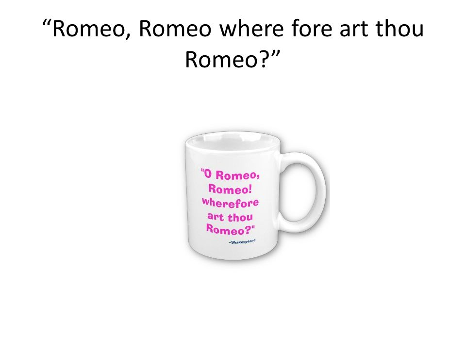 Romeo, Romeo where fore art thou Romeo
