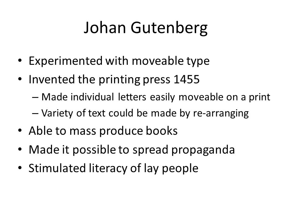 Johan Gutenberg Experimented with moveable type Invented the printing press 1455 – Made individual letters easily moveable on a print – Variety of tex