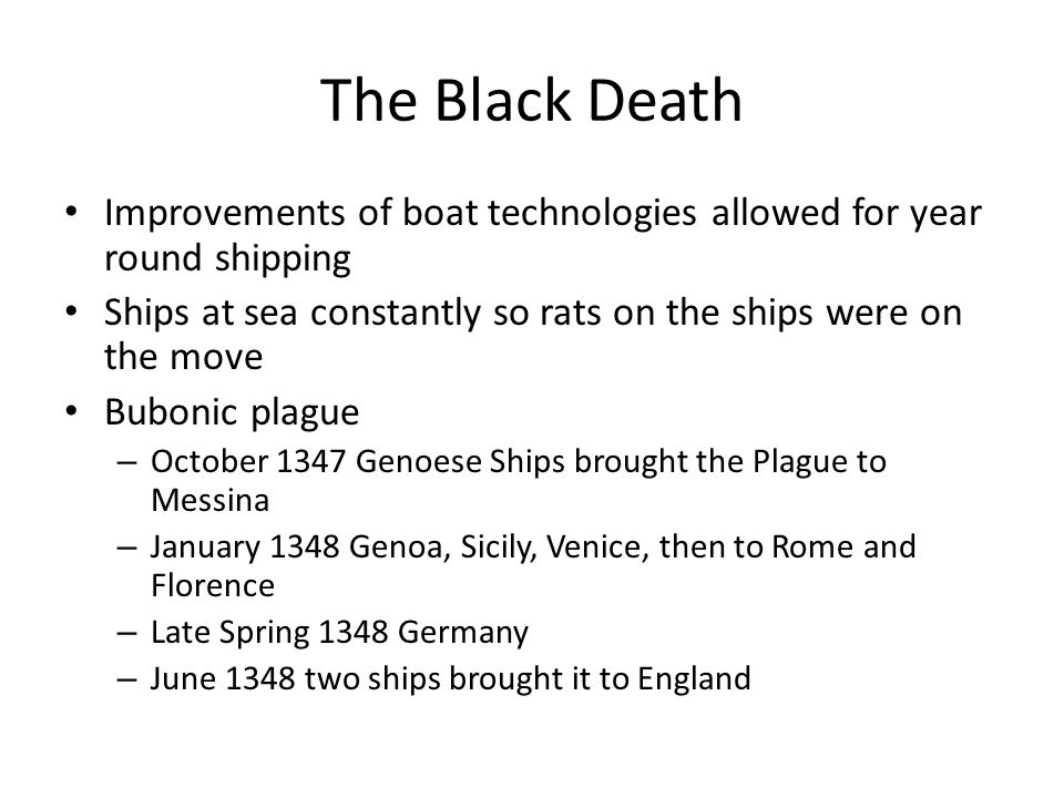 The Black Death Improvements of boat technologies allowed for year round shipping Ships at sea constantly so rats on the ships were on the move Buboni