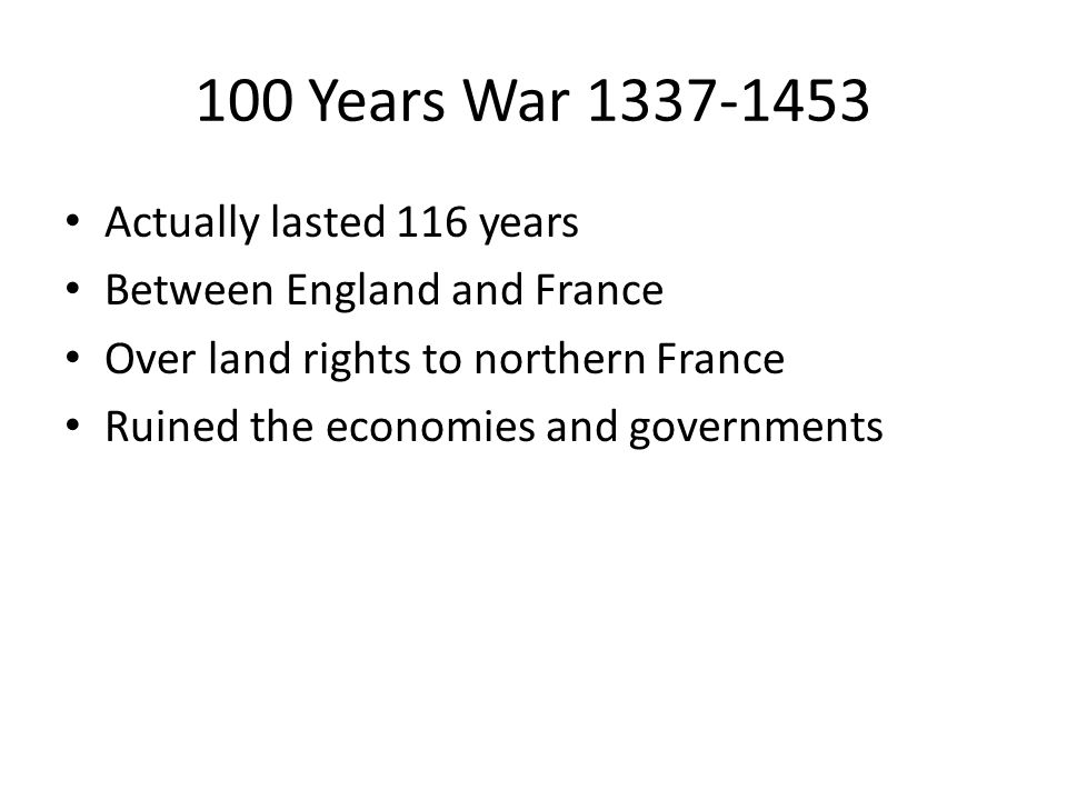 100 Years War 1337-1453 Actually lasted 116 years Between England and France Over land rights to northern France Ruined the economies and governments