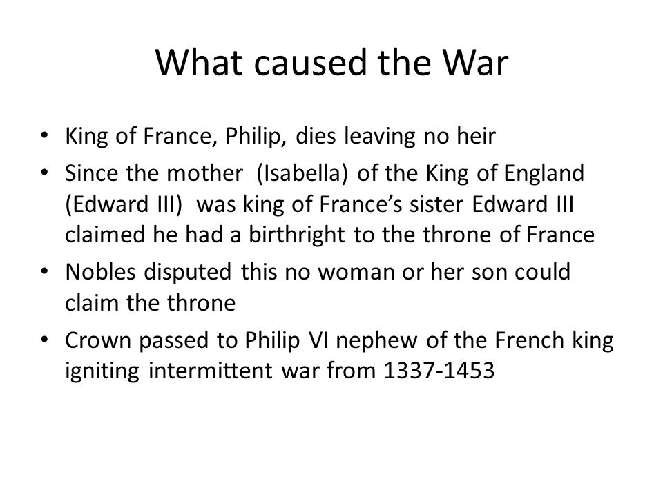 What caused the War King of France, Philip, dies leaving no heir Since the mother (Isabella) of the King of England (Edward III) was king of France's