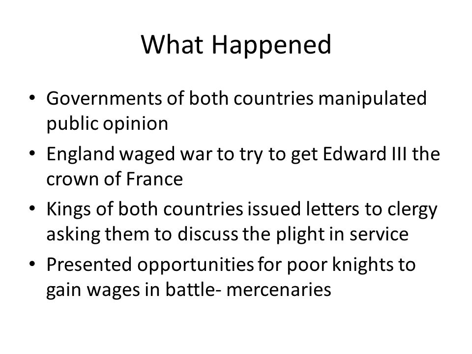 What Happened Governments of both countries manipulated public opinion England waged war to try to get Edward III the crown of France Kings of both co