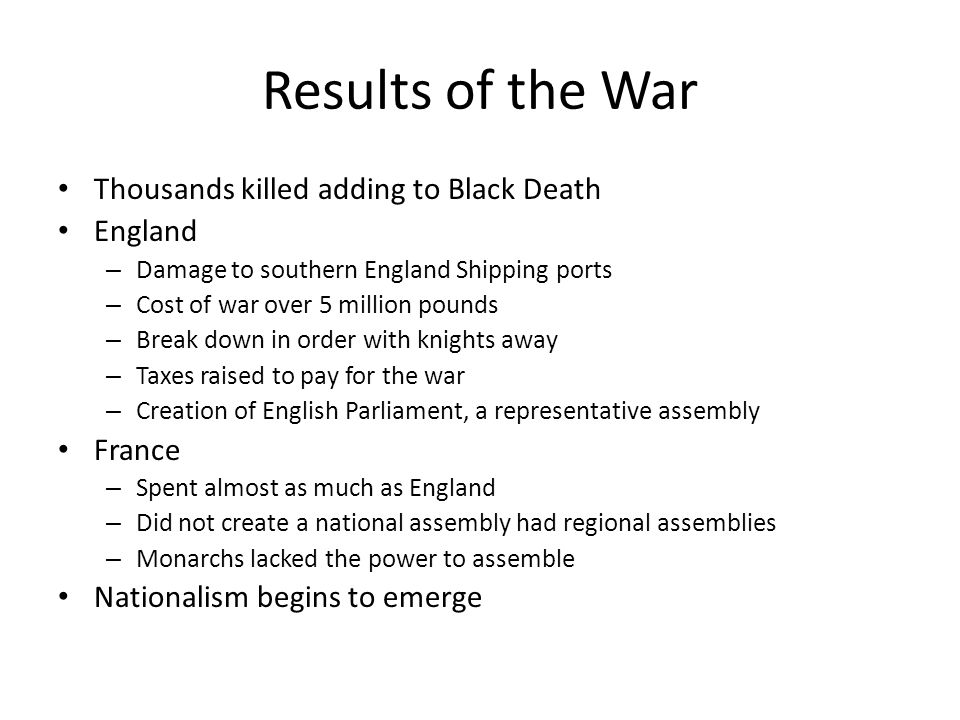 Results of the War Thousands killed adding to Black Death England – Damage to southern England Shipping ports – Cost of war over 5 million pounds – Break down in order with knights away – Taxes raised to pay for the war – Creation of English Parliament, a representative assembly France – Spent almost as much as England – Did not create a national assembly had regional assemblies – Monarchs lacked the power to assemble Nationalism begins to emerge