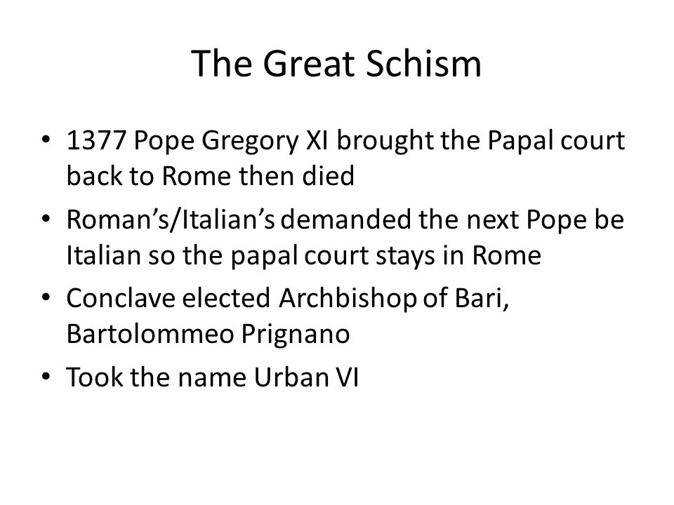 The Great Schism 1377 Pope Gregory XI brought the Papal court back to Rome then died Roman's/Italian's demanded the next Pope be Italian so the papal