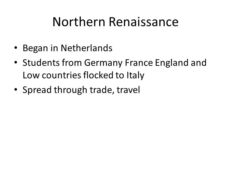 Northern Renaissance Began in Netherlands Students from Germany France England and Low countries flocked to Italy Spread through trade, travel