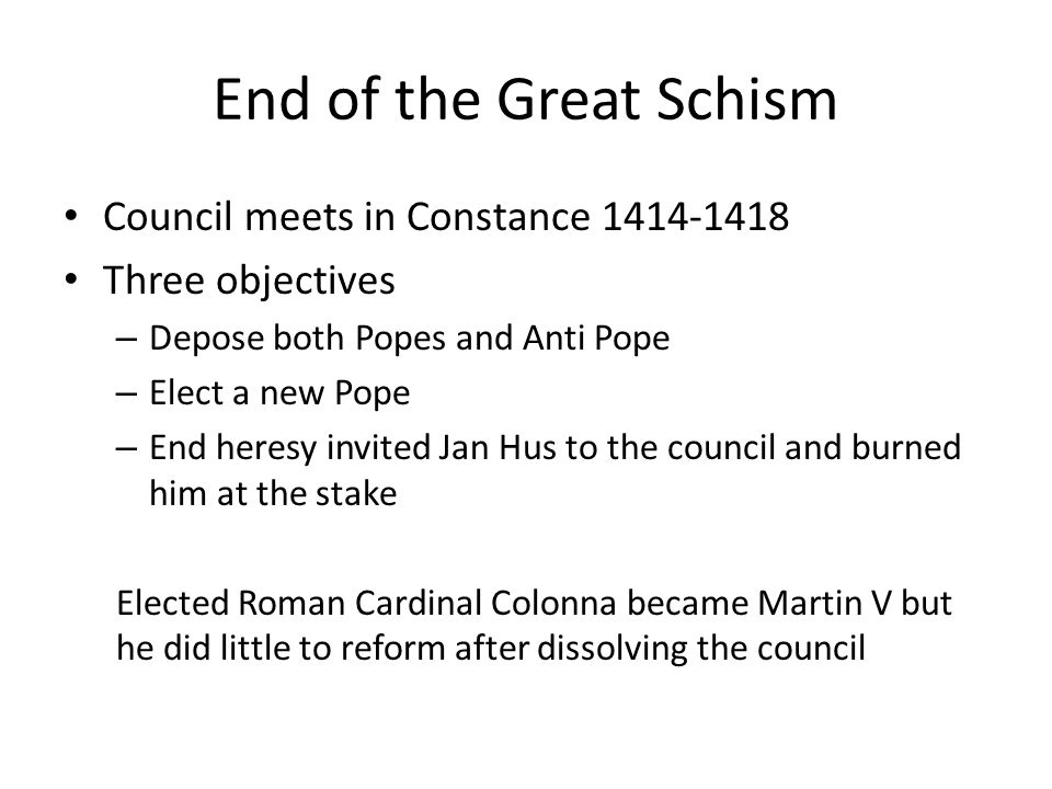 End of the Great Schism Council meets in Constance 1414-1418 Three objectives – Depose both Popes and Anti Pope – Elect a new Pope – End heresy invited Jan Hus to the council and burned him at the stake Elected Roman Cardinal Colonna became Martin V but he did little to reform after dissolving the council