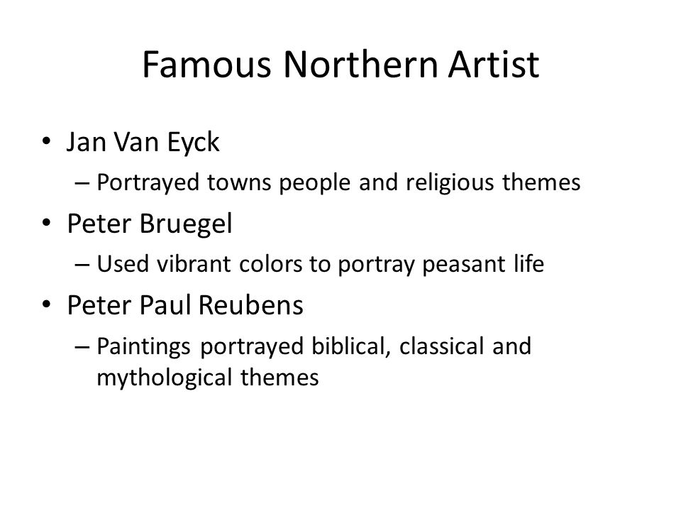 Famous Northern Artist Jan Van Eyck – Portrayed towns people and religious themes Peter Bruegel – Used vibrant colors to portray peasant life Peter Paul Reubens – Paintings portrayed biblical, classical and mythological themes