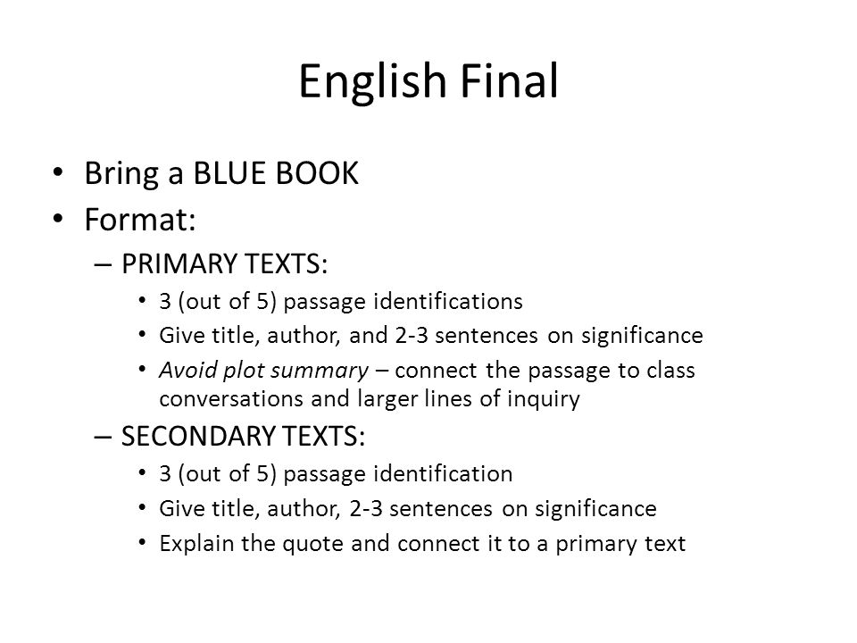 English Final Bring a BLUE BOOK Format: – PRIMARY TEXTS: 3 (out of 5) passage identifications Give title, author, and 2-3 sentences on significance Avoid plot summary – connect the passage to class conversations and larger lines of inquiry – SECONDARY TEXTS: 3 (out of 5) passage identification Give title, author, 2-3 sentences on significance Explain the quote and connect it to a primary text