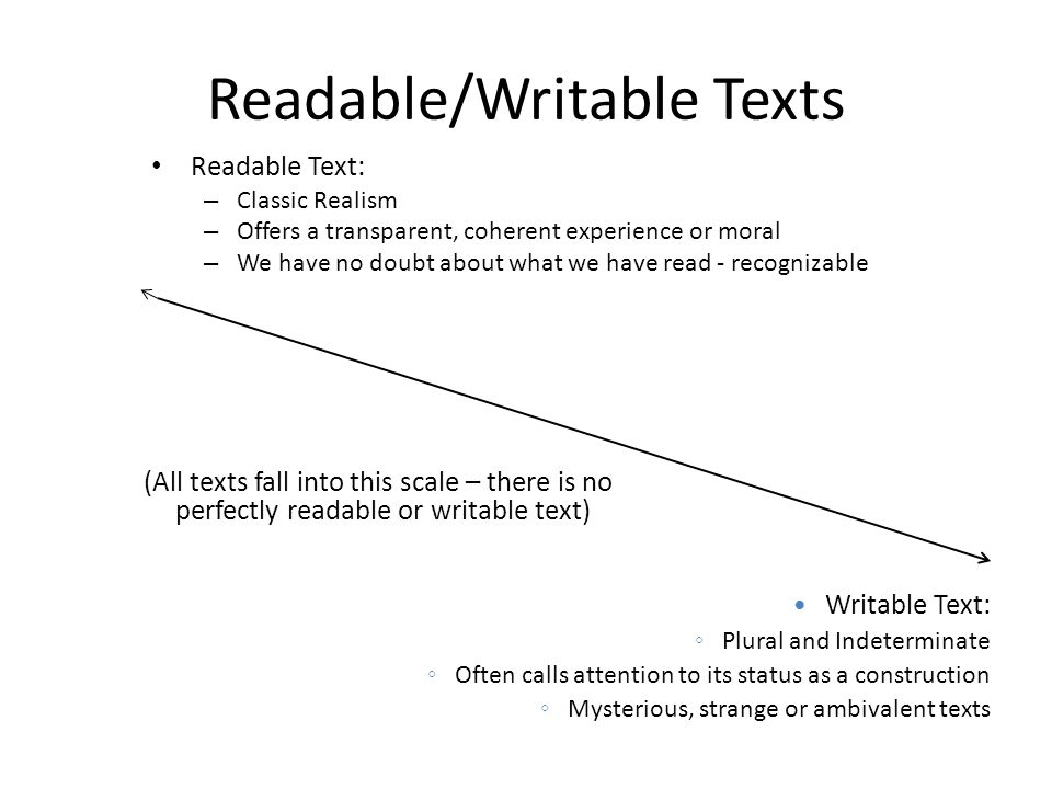 Readable/Writable Texts Readable Text: – Classic Realism – Offers a transparent, coherent experience or moral – We have no doubt about what we have re
