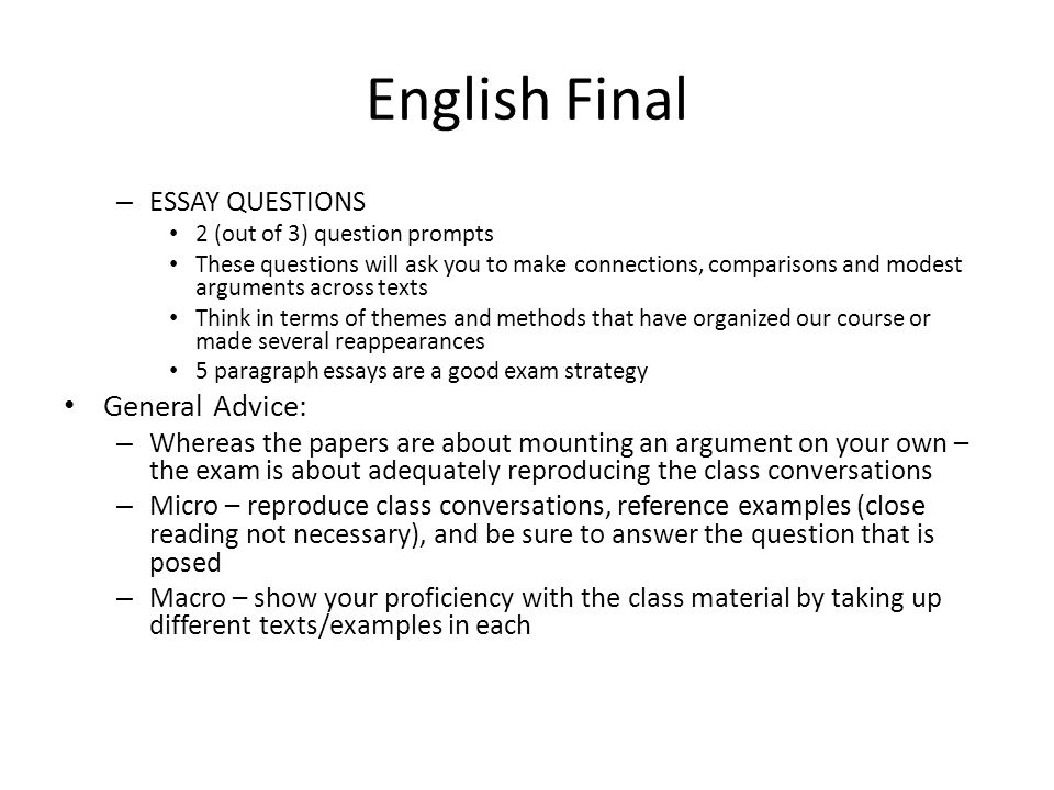 English Final – ESSAY QUESTIONS 2 (out of 3) question prompts These questions will ask you to make connections, comparisons and modest arguments across texts Think in terms of themes and methods that have organized our course or made several reappearances 5 paragraph essays are a good exam strategy General Advice: – Whereas the papers are about mounting an argument on your own – the exam is about adequately reproducing the class conversations – Micro – reproduce class conversations, reference examples (close reading not necessary), and be sure to answer the question that is posed – Macro – show your proficiency with the class material by taking up different texts/examples in each