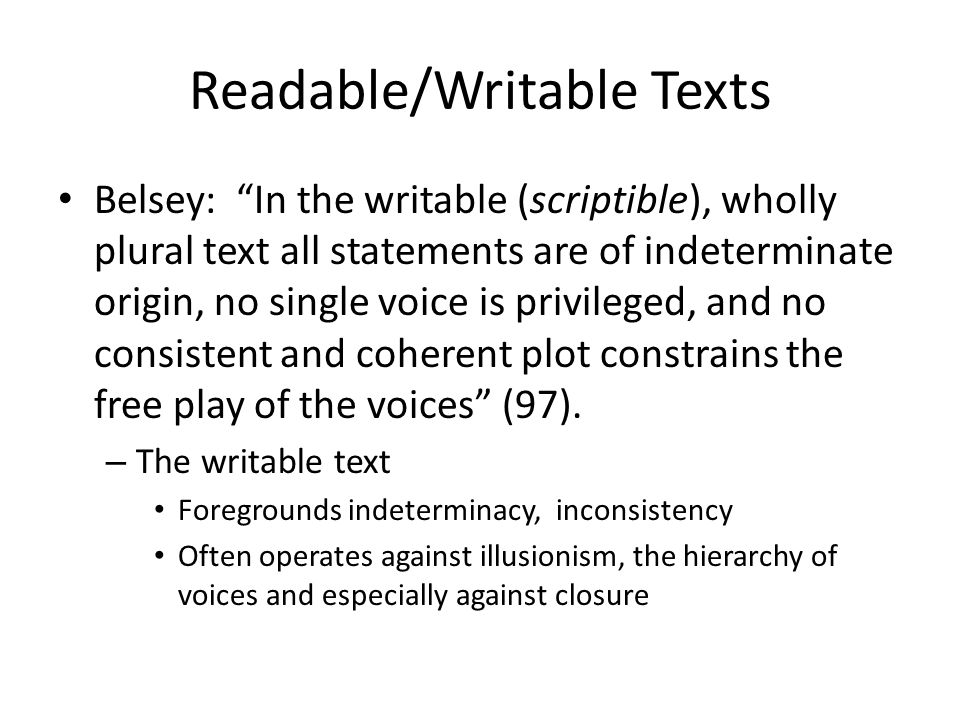 Readable/Writable Texts Readable Text: – Classic Realism – Offers a transparent, coherent experience or moral – We have no doubt about what we have read - recognizable Writable Text: ◦ Plural and Indeterminate ◦ Often calls attention to its status as a construction ◦ Mysterious, strange or ambivalent texts (All texts fall into this scale – there is no perfectly readable or writable text)