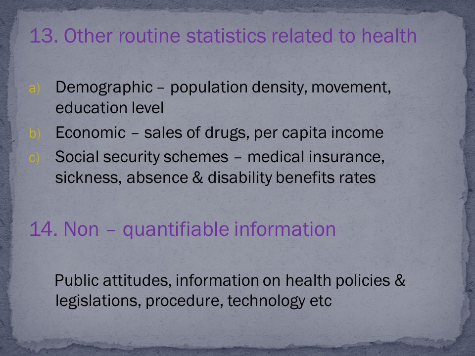 13. Other routine statistics related to health a) Demographic – population density, movement, education level b) Economic – sales of drugs, per capita