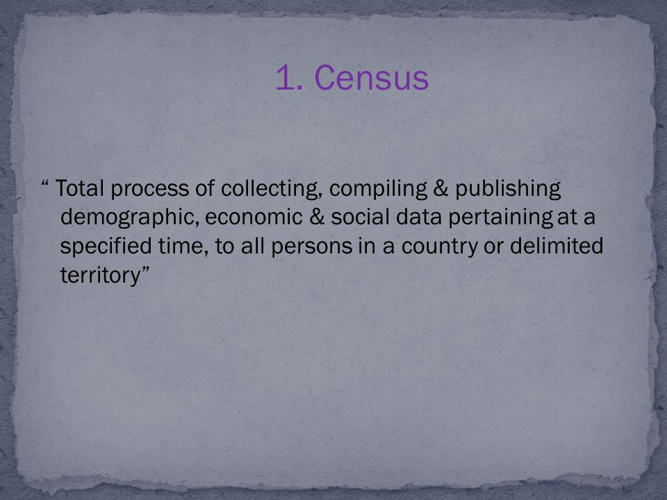 "1. Census "" Total process of collecting, compiling & publishing demographic, economic & social data pertaining at a specified time, to all persons in"
