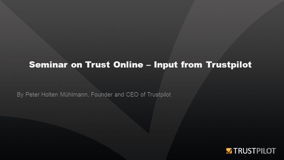 Seminar on Trust Online – Input from Trustpilot By Peter Holten Mühlmann, Founder and CEO of Trustpilot