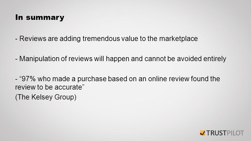 In summary - Reviews are adding tremendous value to the marketplace - Manipulation of reviews will happen and cannot be avoided entirely - 97% who made a purchase based on an online review found the review to be accurate (The Kelsey Group)