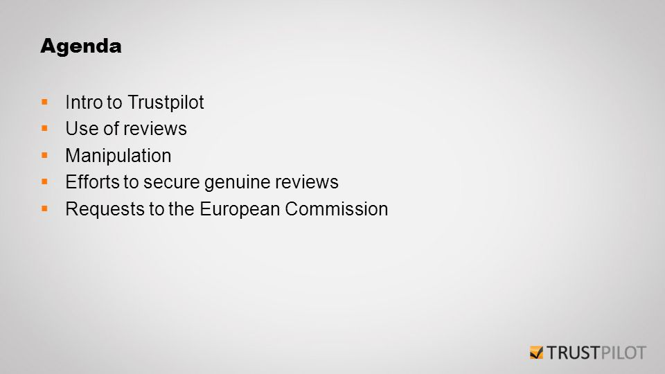 Agenda  Intro to Trustpilot  Use of reviews  Manipulation  Efforts to secure genuine reviews  Requests to the European Commission