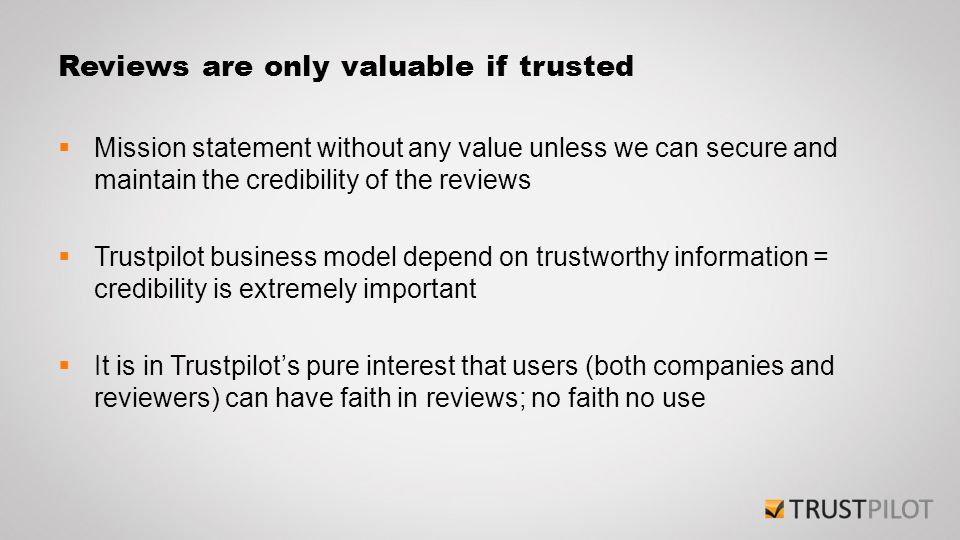 Reviews are only valuable if trusted  Mission statement without any value unless we can secure and maintain the credibility of the reviews  Trustpil