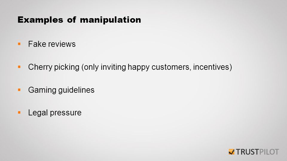 Examples of manipulation  Fake reviews  Cherry picking (only inviting happy customers, incentives)  Gaming guidelines  Legal pressure
