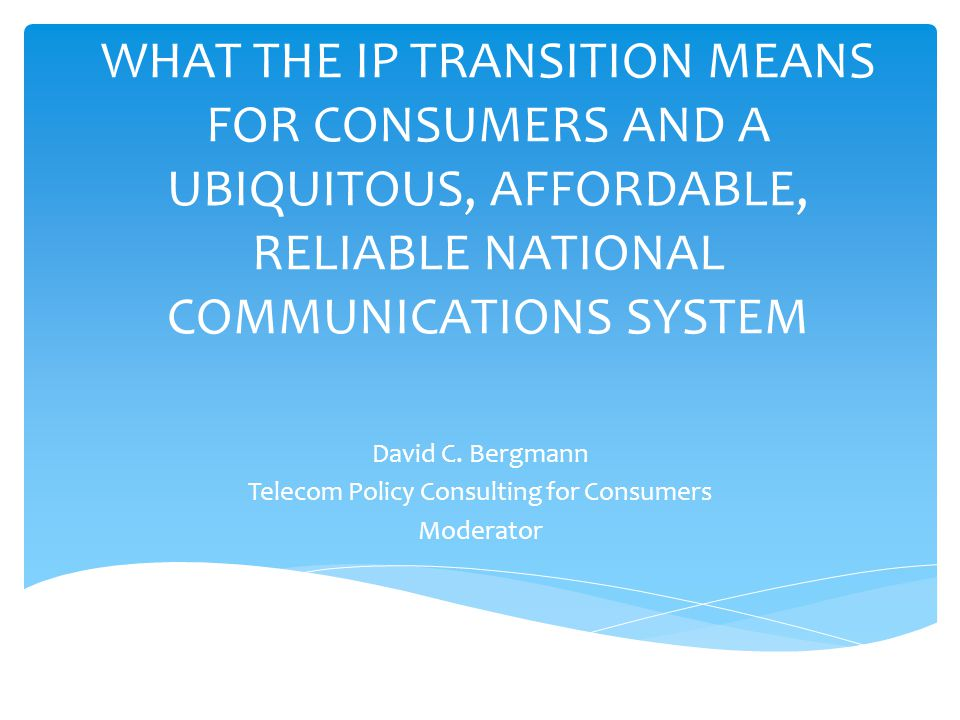 WHAT THE IP TRANSITION MEANS FOR CONSUMERS AND A UBIQUITOUS, AFFORDABLE, RELIABLE NATIONAL COMMUNICATIONS SYSTEM David C.