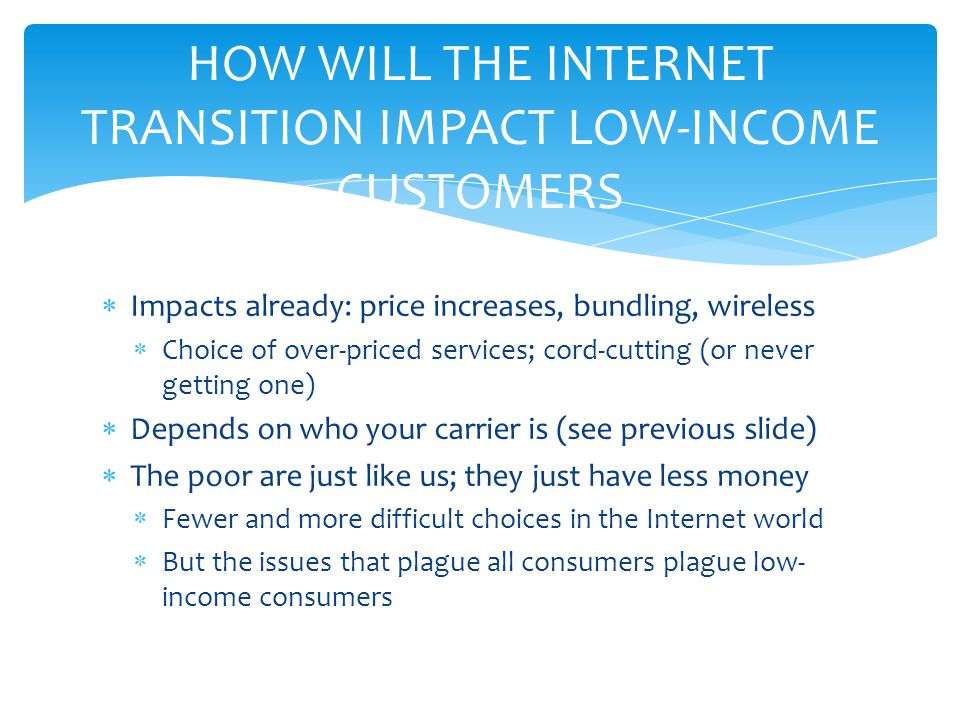  Impacts already: price increases, bundling, wireless  Choice of over-priced services; cord-cutting (or never getting one)  Depends on who your carrier is (see previous slide)  The poor are just like us; they just have less money  Fewer and more difficult choices in the Internet world  But the issues that plague all consumers plague low- income consumers HOW WILL THE INTERNET TRANSITION IMPACT LOW-INCOME CUSTOMERS